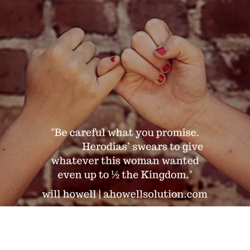 Be careful what you promise. Herodias_ swears to give whatever this woman wants even up to ½ the kingdom