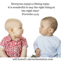 Everyone enjoys a fitting reply; it is wonderful to say the right thing at the right time!