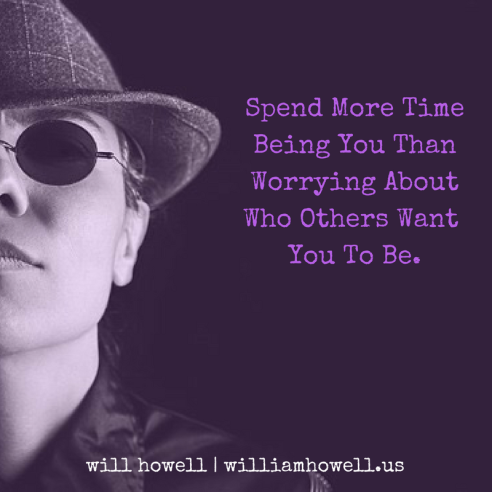 Spend More TimeBeing You ThanWorrying AboutWho Others Want You To Be.