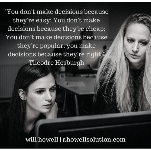 -You don't make decisions because they're easy; You don't make decisions because they're cheap; You don't make decisions because they're popular; you make decisions because they're right