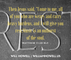 """Then Jesus said, """"Come to me, all of you who are weary and carry heavy burdens, and I will give you rest.Music is an outburstof the soul."""