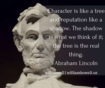 Character is like a tree and reputation like a shadow. The shadow is what we think of it; the tree is the real thing.Abraham Lincoln