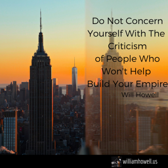 Don't Concern Yourself With The Criticism of People Who Don't Help Build Your Empire