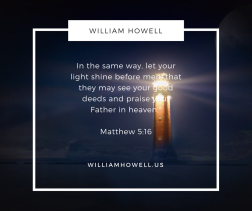 In the same way, let your light shine before men, that they may see your good deeds and praise your Father in heaven.- Matthew 5-16