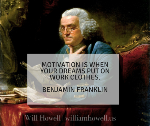 Motivation is when your dreams put on work clothes. Benjamin Franklin