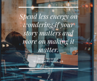 Spend less energy on wondering if your story matters and more on making it matter.