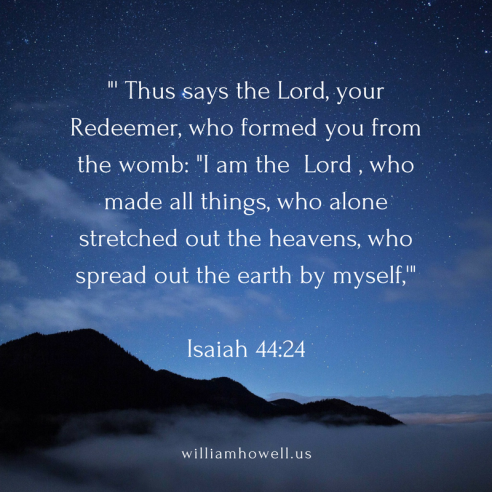 ' Thus says the Lord, your Redeemer, who formed you from the womb_ _I am the Lord , who made all things, who alone stretched out the heavens, who spread out the earth by myself,'Isaiah 4